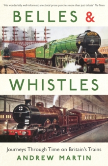 Belles and Whistles : Journeys Through Time on Britain's Trains, Paperback / softback Book
