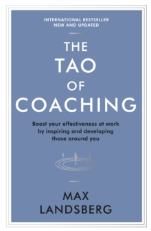 The Tao of Coaching : Boost Your Effectiveness at Work by Inspiring and Developing Those Around You, Paperback Book
