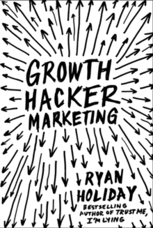 Growth Hacker Marketing : A Primer on the Future of PR, Marketing and Advertising, Paperback Book