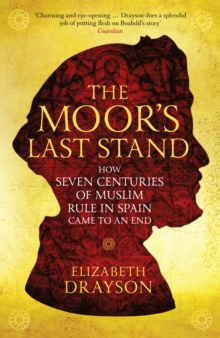 The Moor's Last Stand : How Seven Centuries of Muslim Rule in Spain Came to an End, Paperback Book
