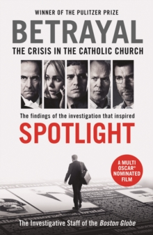 Betrayal : The Crisis In the Catholic Church: The Findings of the Investigation That Inspired the Major Motion Picture Spotlight, Paperback Book