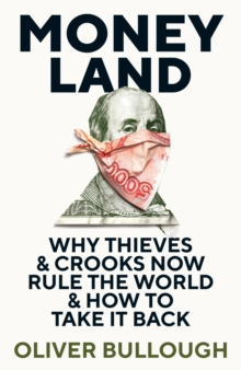 Moneyland : Why Thieves And Crooks Now Rule The World And How To Take It Back, Hardback Book