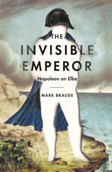The Invisible Emperor : Napoleon on Elba, Hardback Book