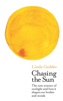 Chasing the Sun : The New Science of Sunlight and How it Shapes Our Bodies and Minds, Hardback Book