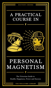 A Practical Course in Personal Magnetism : The Victorian Guide to Health, Happiness, Power and Success: Doctor's Orders from Wellcome Library, Hardback Book