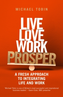 Live, Love, Work, Prosper : A fresh approach to integrating life and work, Paperback Book