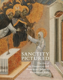 Sanctity Pictured : The Art of the Dominican and Franciscan Orders in Renaissance Italy, Hardback Book