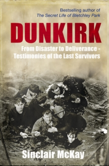 Dunkirk : From Disaster to Deliverance - Testimonies of the Last Survivors, Hardback Book