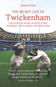 The Secret Life of Twickenham : The Story of Rugby Union's Iconic Fortress, The Players, Staff and Fans, Paperback / softback Book