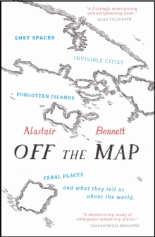 Off the Map : Lost Spaces, Invisible Cities, Forgotten Islands, Feral Places and What They Tell Us About the World, Paperback / softback Book