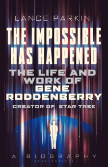 The Impossible Has Happened : The Life and Work of Gene Roddenberry, Creator of Star Trek, Paperback Book