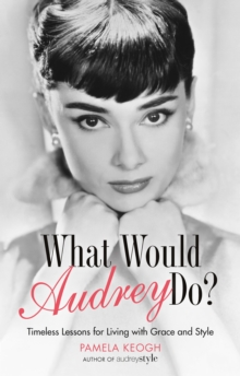 What Would Audrey Do? : Timeless Lessons for Living with Grace & Style, Paperback / softback Book