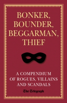 Bonker, Bounder, Beggarman, Thief : A Compendium of Rogues, Villains and Scandals, Hardback Book
