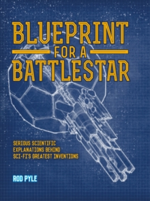Blueprint for a Battlestar : Serious Scientific Explanations for Sci-Fis Greatest Inventions, Hardback Book
