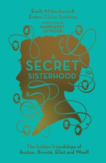 A Secret Sisterhood : The Hidden Friendships of Austen, Bronte, Eliot and Woolf, Hardback Book