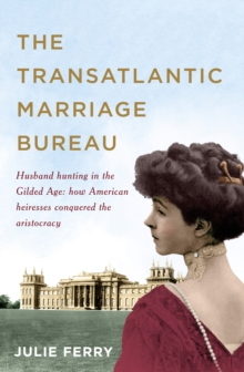 The Transatlantic Marriage Bureau : Husband Hunting in the Gilded Age: How American Heiresses Conquered the Aristocracy, Hardback Book