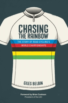 Chasing the Rainbow : The Story of Road Cycling's World Championships, Hardback Book