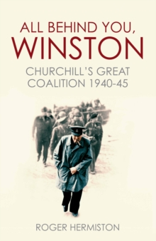 All Behind You, Winston : Churchill's Great Coalition 1940-45, Paperback Book