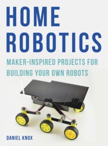 Home Robotics : Maker-Inspired Projects For Building Your Own Robots, Paperback Book