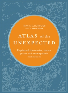 Atlas of the Unexpected : Haphazard discoveries, chance places and unimaginable destinations, Hardback Book