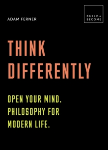 Think Differently: Open your mind. Philosophy for modern life : 20 thought-provoking lessons (BUILD+BECOME), Hardback Book