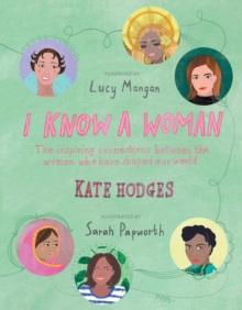 I Know a Woman : The inspiring connections between the women who have shaped our world, Hardback Book