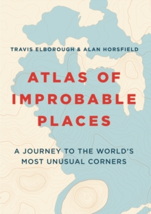 Atlas of Improbable Places : A Journey to the World's Most Unusual Corners, Paperback Book