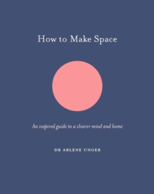 How to Make Space : An inspired guide to a clearer mind and home, Hardback Book