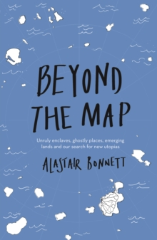 Beyond the Map  (from the author of Off the Map) : Unruly enclaves, ghostly places, emerging lands and our search for new utopias, Paperback / softback Book