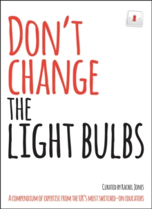 Don't Change the Light Bulbs : A Compendium of Expertise from the UK's Most Switched-on Educators, Paperback Book