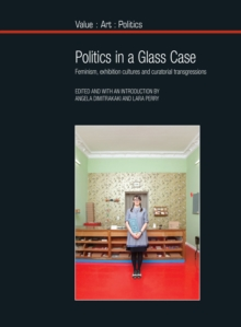 Politics in a Glass Case : Feminism, Exhibition Cultures and Curatorial Transgressions, Paperback Book