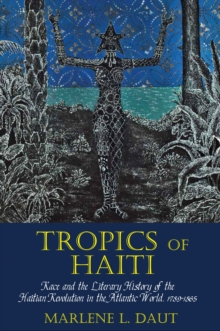 Tropics of Haiti : Race and the Literary History of the Haitian Revolution in the Atlantic World, 1789-1865, Paperback Book