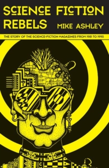 Science Fiction Rebels: The Story of the Science-Fiction Magazines from 1981 to 1990 : The History of the Science-Fiction Magazine Volume IV, Hardback Book