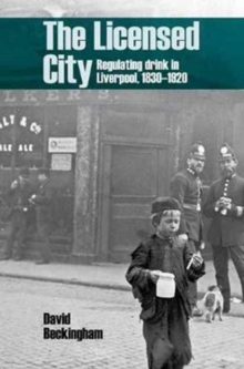The Licensed City : Regulating drink in Liverpool, 1830-1920, Hardback Book