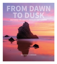 From Dawn to Dusk : Mastering the Light in Landscape Photography, Paperback Book