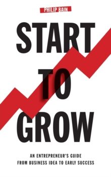 Start to Grow: An Entrepreneur's Guide from Business Idea to Early Success, Paperback Book