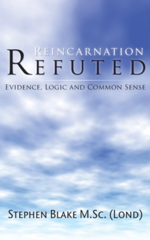 Reincarnation Refuted : Evidence, Logic and Common Sense, Paperback Book