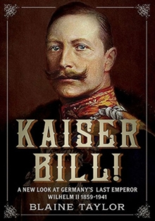 Kaiser Bill! : A New Look at Imperial Germany's Last Emperor, Wilhelm II 1859-1941, Paperback Book
