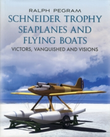 Schneider Trophy Seaplanes and Flying Boats : Victors, Vanquished and Visions, Hardback Book
