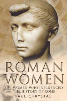Roman Women : The Women Who Influenced the History of Rome, Paperback Book