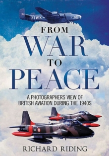 From War to Peace : A Photographer's View of British Aviation During the 1940s, Hardback Book