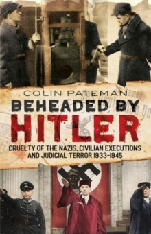 Beheaded by Hitler : Cruelty of the Nazis, Judicial Terror and Civilian Executions 1933-1945, Hardback Book