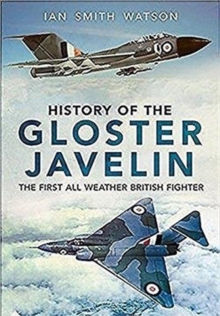 History Of The Gloster Javelin : The First All Weather British Fighter, Hardback Book
