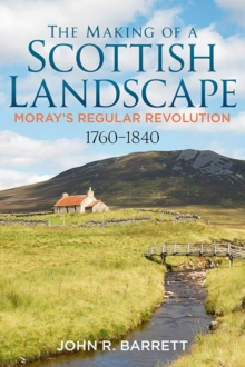 The Making of a Scottish Landscape : Moray's Regular Revolution 1760-1840, Paperback / softback Book