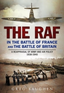 The RAF in the Battle of France and the Battle of Britain : A Reappraisal of Army and Air Policy 1938-1940, Hardback Book