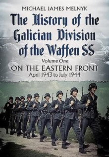 The History of the Galician Division of the Waffen SS Vol 1 : On the Eastern Front: April 1943 to July 1944, Hardback Book