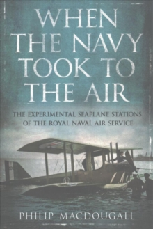 When the Navy Took to the Air : The Experimental Seaplane Stations of the Royal Naval Air Service, Paperback / softback Book