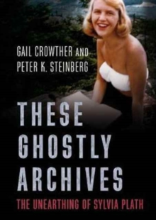 These Ghostly Archives : The Unearthing of Sylvia Plath, Paperback Book