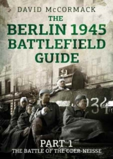 The Berlin 1945 Battlefield Guide : Part 1 the Battle of the Oder-Neisse, Paperback / softback Book