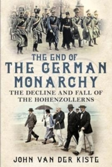 The End of the German Monarchy : The Decline and Fall of the Hohenzollerns, Hardback Book